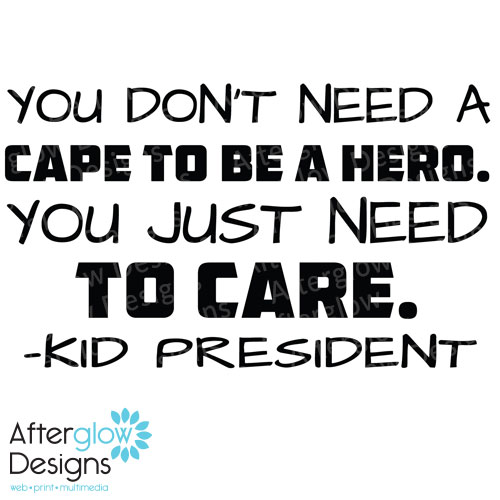You don't need a cape to be a hero. You just need to care. - Kid president