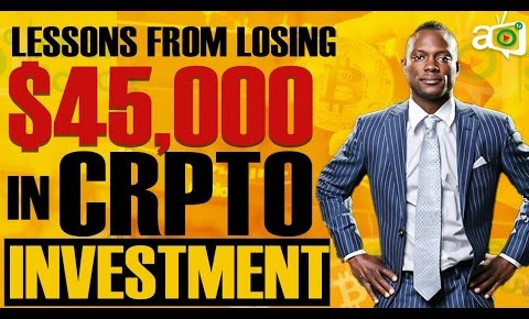 4 lessons I learned After losing $45,000 in Bitcoin and Cryptocurrency Investment