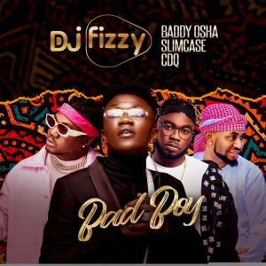 DJ Fizzy Ft. Baddy Osha, Slimcase & CDQ – Bad Boy