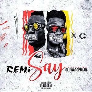 R. E. M. I Ft. Oluwapopular – Say