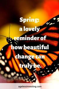 "A monarch butterfly, quote ""Spring: a lovely reminder of how beautiful change can truly be."" agelessinvesting.com"