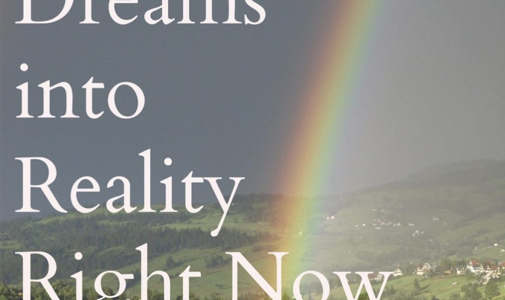 How To Turn Your Dreams Into Reality Right Now