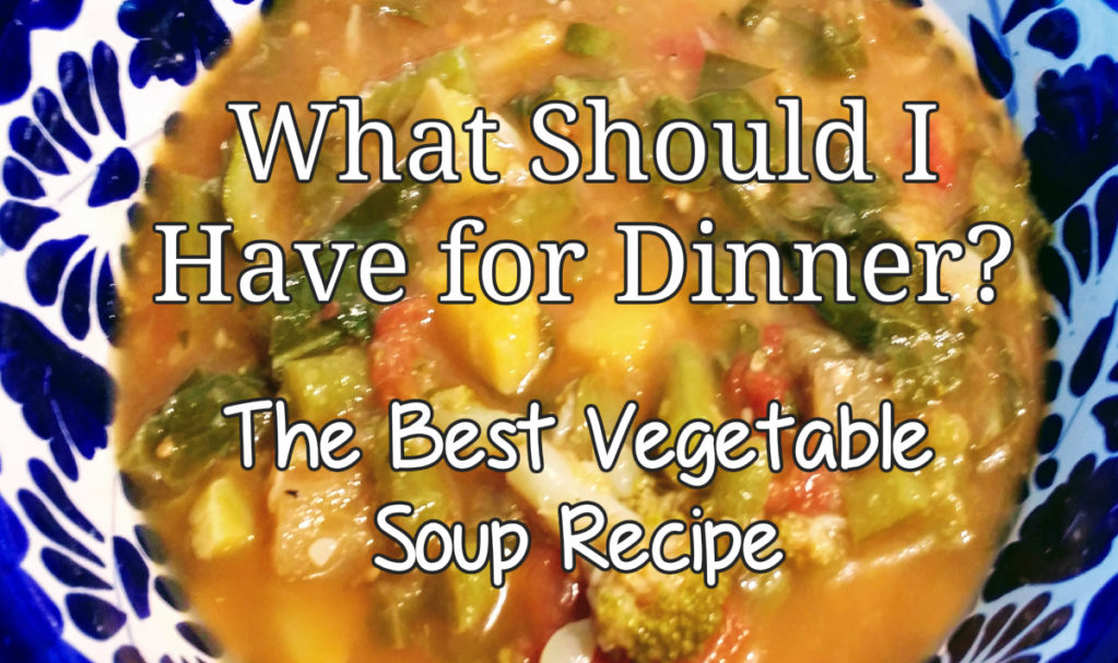 What Should I Have for Dinner? (The Best Vegetable Soup ...