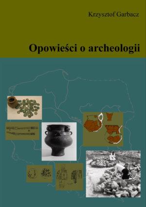 """Krzysztof Garbacz """"Opowieści o archeologii"""""""