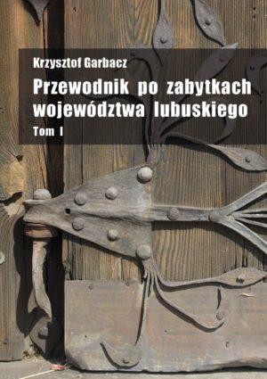 """Krzysztof Garbacz """"Przewodnik po zabytkach województwa lubuskiego"""" Tom I"""