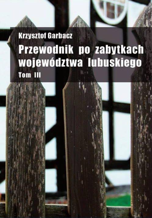 """Krzysztof Garbacz """"Przewodnik po zabytkach województwa lubuskiego"""" Tom III"""