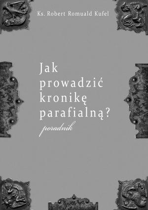 """Ks. Robert Romuald Kufel """"Jak prowadzić kronikę parafialną?"""" Poradnik"""
