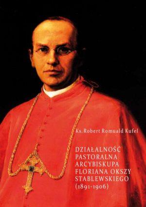 """Robert Romuald Kufel """"Działalność pastoralna arcybiskupa Floriana Okszy Stablewskiego (1891-1906)"""""""