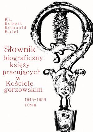 """Ks. Robert Romuald Kufel """"Słownik biograficzny księży pracujących w Kościele gorzowskim 1945-1956"""" Tom II"""