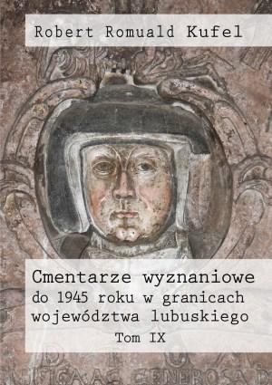 """Robert Romuald Kufel """"Cmentarze wyznaniowe do 1945 roku w granicach województwa lubuskiego"""" Tom IX"""