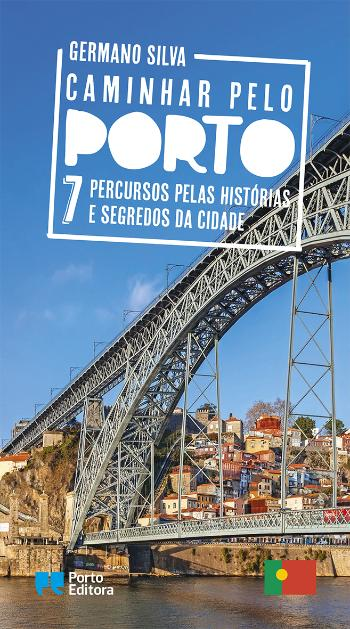 Caminhar pelo Porto 7 percursos pelas histórias e segredos da cidade de Germano Silva