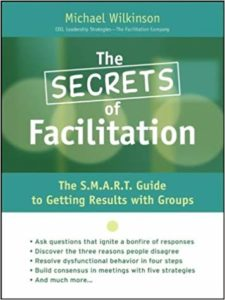The Secrets of Facilitation: The S.M.A.R.T. Guide to Getting Results With Groups 1st Edition