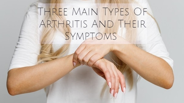 Three Main Types Of Arthritis And Their Symptoms