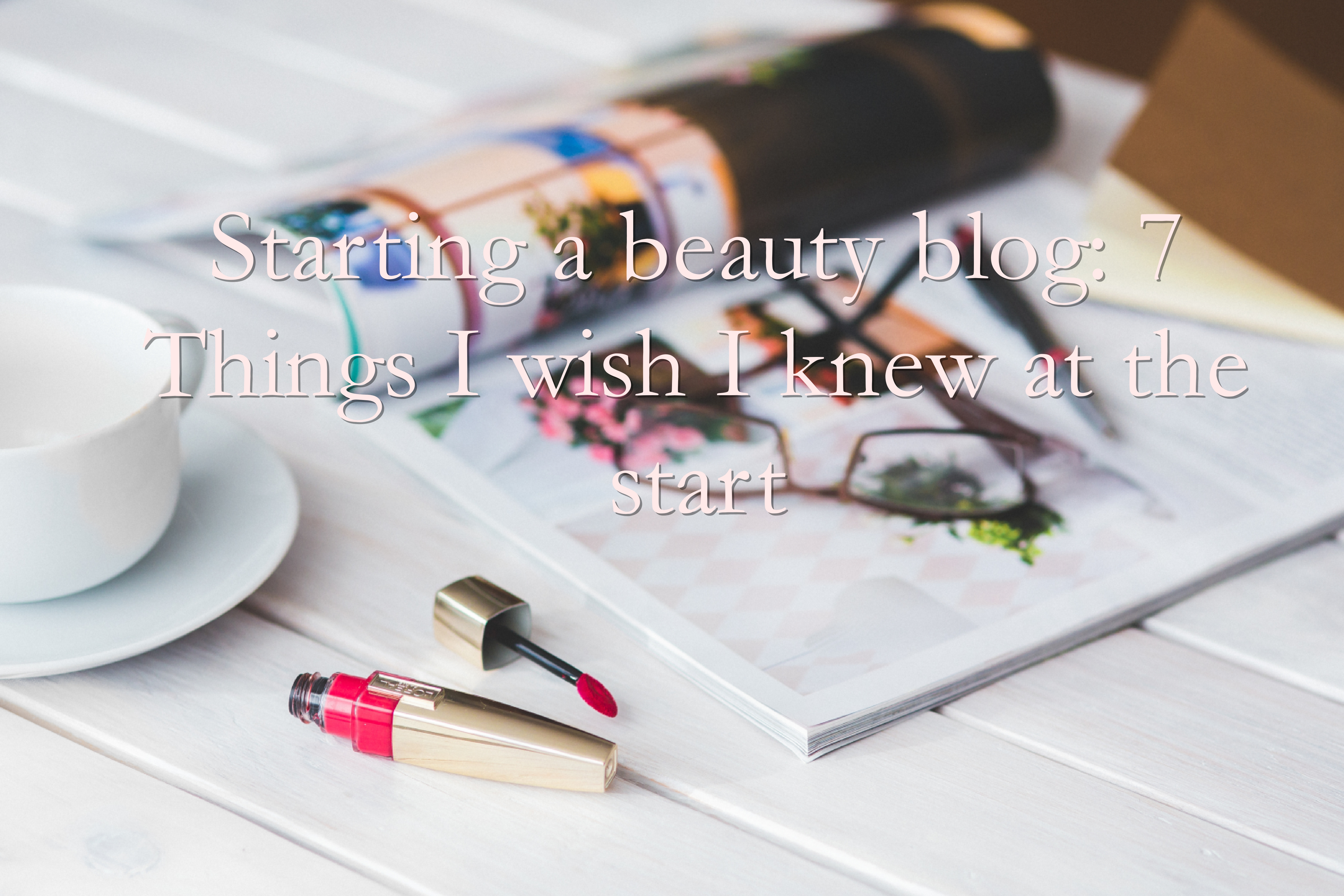 Starting a beauty blog: Things I wish I knew