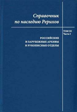 Справочник по наследию Рерихов. Т. 3, ч. 1: Российские и зарубежные архивы и рукописные отделы