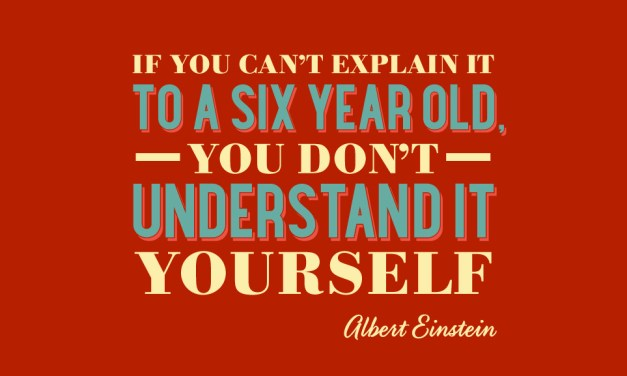 BUSINESS ADVICE FROM EINSTEIN: EXPLAIN IT TO A SIX YEAR OLD