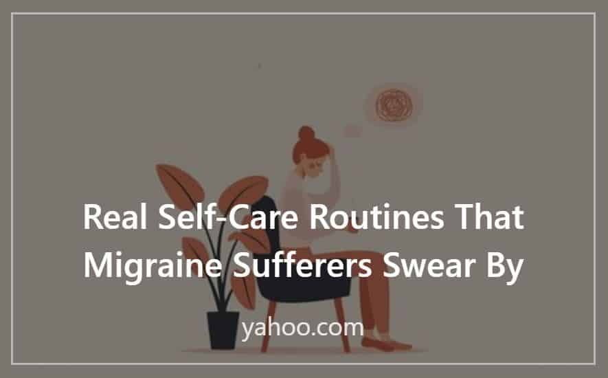 Real Self-Care Routines That Migraine Sufferers SwearBy; yahoo.com; Press Contribution by Melissa Macher; background image of illustration of woman holding head and cup of tea in a chair with a plant next to her