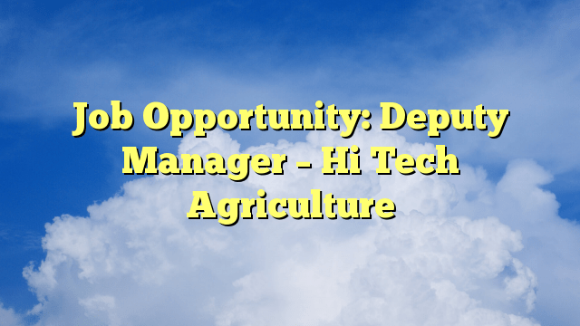 Job Opportunity: Deputy Manager – Hi Tech Agriculture