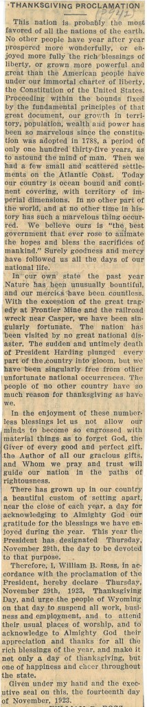 Newspaper article that contains the text of Wyoming Governor William B. Ross's 1923 Thanksgiving Proclamation. Ross mentioned tragedies at the Frontier Mine and a railroad wreck near Casper as tragedies from the past year. He then outlined reasons why the people of Wyoming should be thankful. Ross affirmed that President Coolidge had designated Thursday, November 29, 1923 to be Thanksgiving and encouraged the people of Wyoming to take the day off to celebrate. Ross signed the proclamation on November 14, 1923.