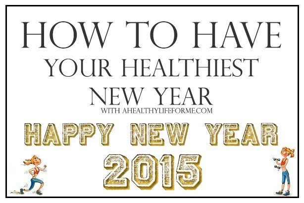 How to Have Your Healthiest New Year   ahealthylifeforme.com