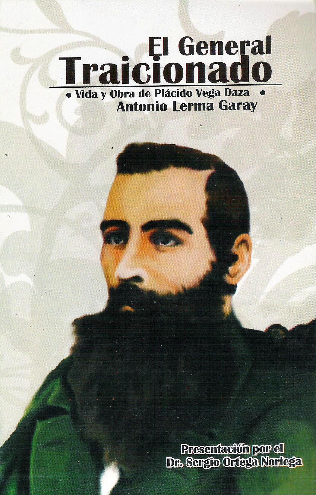 El general traicionado (vida y obra de Plcido Vega Daza)