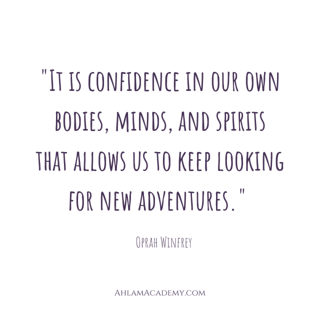 """""""It is confidence in our own bodies, minds, and spirits that allows us to keep looking for new adventures."""" Oprah Winfrey"""