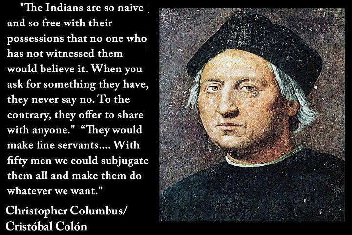 """The Indians are so naive and so free with their possessions that no one who has not witnessed them would believe it. When you ask for something they have, they never say no. To the contrary, they offer to share with anyone. they would make fine servants. With fifty men we could subjugate them all and make them do whatever we want."" Christopher Columbus"