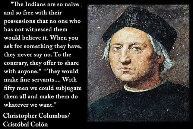 """""""The Indians are so naive and so free with their possessions that no one who has not witnessed them would believe it. When you ask for something they have, they never say no. To the contrary, they offer to share with anyone. they would make fine servants. With fifty men we could subjugate them all and make them do whatever we want."""" Christopher Columbus"""