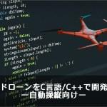 ドローンをC言語/C++で開発 ー自動操縦向けー