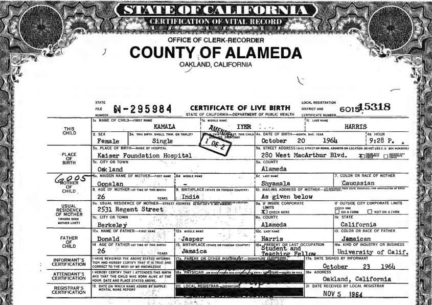 Kamala Devi Harris. (Oct. 20, 1964). Birth Certificate, m. Goplan Shyamala, Caucasian Indian, Age 26, f. Donald Jasper Harris, Age 26, Jamaican, File No. 64-295984, Alameda Cty. Oakland, CA.