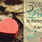 3 Reasons Why Love Is Better Than Karma