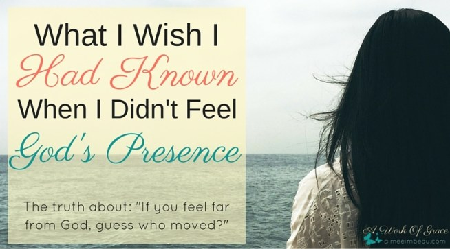 """If you feel far from God, guess who moved?"" Is this saying really Biblical? Is it Truth? Have you wondered where God was when you didn't feel close to Him? What I Wish I Knew When I Didn't Feel God's Presence"