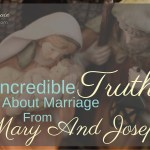 3 Incredible Truths About Marriage From Mary and Joseph