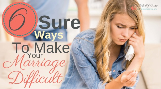 6 Sure Ways To Make Your Marriage Difficult