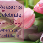 4 Reasons to Celebrate Mother's Day Even When You Don't Feel Like It