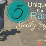 5 Unique Tips For Raising Godly Young Men