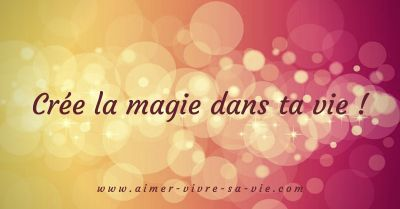 Crée la magie dans ta vie