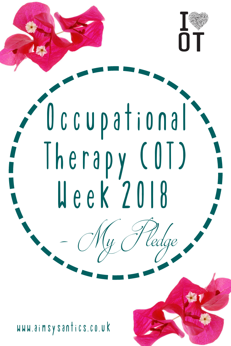"Title image of post - Image of text overlay ""Occupational Therapy (OT) Week 2018 - My Pledge"" in a dotted circle. Bougainvillea petals in the top left and bottom right corners. A ""I (heart) OT"" in the top right corner, and ""www.aimsysantics.co.uk"" in  the bottom left corner."