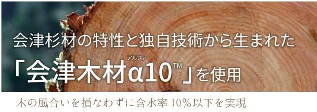 会津材の特性と独自技術から生まれた会津木材α10を使用
