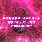 標的型攻撃メールから考える、情報セキュリティ対策3つの基本とは?