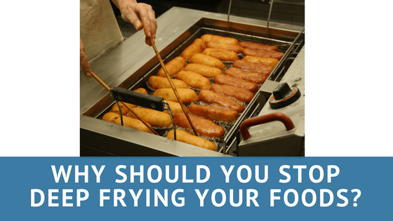 Why Should You Stop Deep frying your Foods?