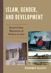 Islam, Gender, and Development: Rural-Urban Migration of Women in Iran, by Masoumeh Velayati