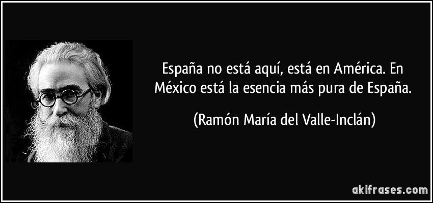 https://i0.wp.com/akifrases.com/frases-imagenes/frase-espana-no-esta-aqui-esta-en-america-en-mexico-esta-la-esencia-mas-pura-de-espana-ramon-maria-del-valle-inclan-133243.jpg