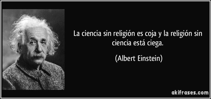 La ciencia sin religión es coja y la religión sin ciencia está ciega. (Albert Einstein)