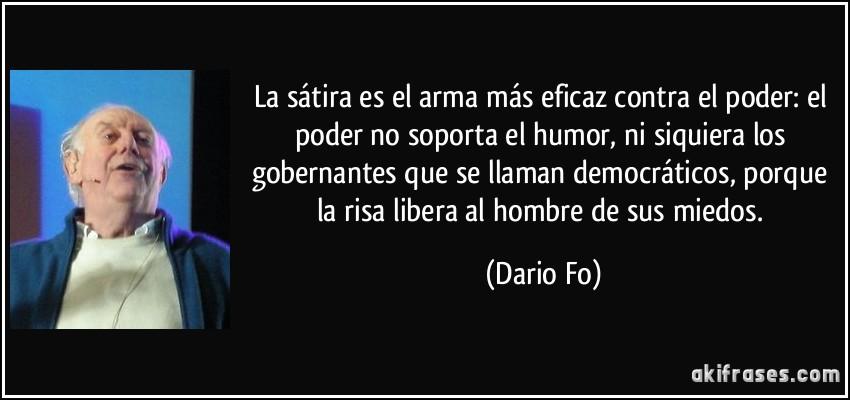 La sátira es el arma más eficaz contra el poder: el poder no soporta el humor, ni siquiera los gobernantes que se llaman democráticos, porque la risa libera al hombre de sus miedos. (Dario Fo)