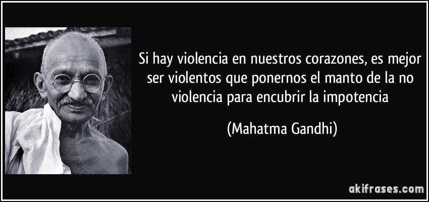 https://i0.wp.com/akifrases.com/frases-imagenes/frase-si-hay-violencia-en-nuestros-corazones-es-mejor-ser-violentos-que-ponernos-el-manto-de-la-no-mahatma-gandhi-112800.jpg