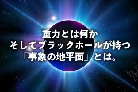 重力とは何か。そしてブラックホールが持つ「事象の地平面」とは。