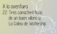 22: Tres características de un buen villano y La Colina de Watership