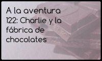 122: Charlie y la fábrica de chocolates