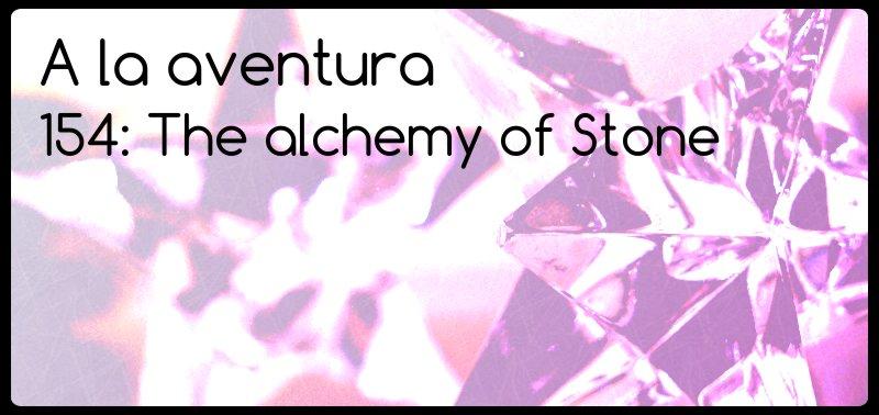 154: The alchemy of stone